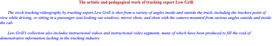 The artistic and pedagogical work of trucking expert Lew Grill. The stock trucking videography by trucking expert Lew Grill is shot from a variety of angles inside and outside the truck, including the truckers point of view while driving, or sitting in a passenger seat looking out windows, mirror shots, and shots with the camera mounted from various angles outside and inside the cab. Lew Grill's collection also includes instructional videos and instructional video segments, many of which have been produced to fill the void of demonstrative information lacking in the trucking industry.